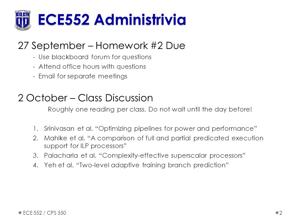 ECE 552 / CPS 5502 ECE552 Administrivia 27 September – Homework #2 Due -Use blackboard forum for questions -Attend office hours with questions -Email for separate meetings 2 October – Class Discussion Roughly one reading per class.