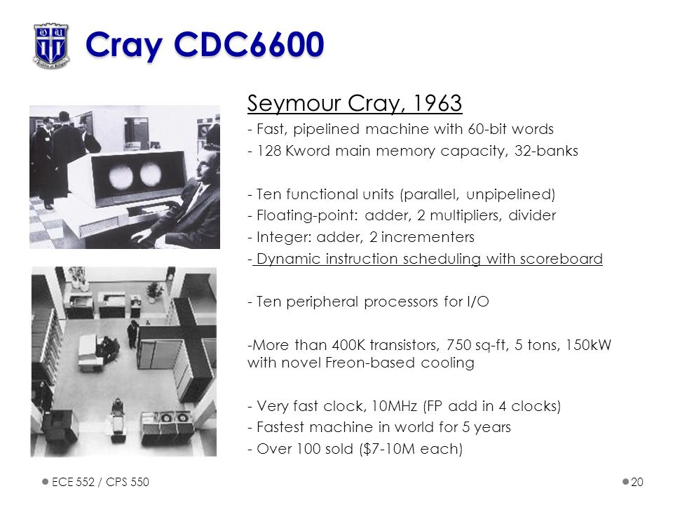 ECE 552 / CPS 55020 Cray CDC6600 Seymour Cray, 1963 - Fast, pipelined machine with 60-bit words - 128 Kword main memory capacity, 32-banks - Ten functional units (parallel, unpipelined) - Floating-point: adder, 2 multipliers, divider - Integer: adder, 2 incrementers - Dynamic instruction scheduling with scoreboard - Ten peripheral processors for I/O -More than 400K transistors, 750 sq-ft, 5 tons, 150kW with novel Freon-based cooling - Very fast clock, 10MHz (FP add in 4 clocks) - Fastest machine in world for 5 years - Over 100 sold ($7-10M each)