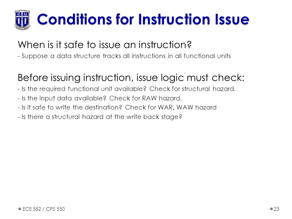 ECE 552 / CPS 55023 Conditions for Instruction Issue When is it safe to issue an instruction? - Suppose a data structure tracks all instructions in al