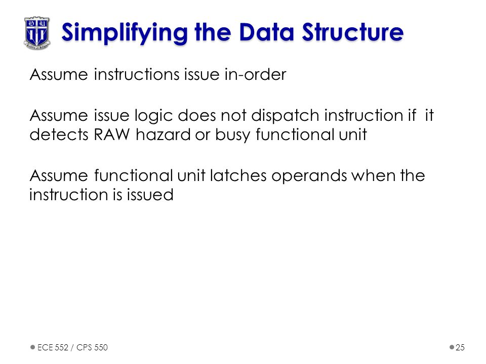 ECE 552 / CPS 55025 Simplifying the Data Structure Assume instructions issue in-order Assume issue logic does not dispatch instruction if it detects R