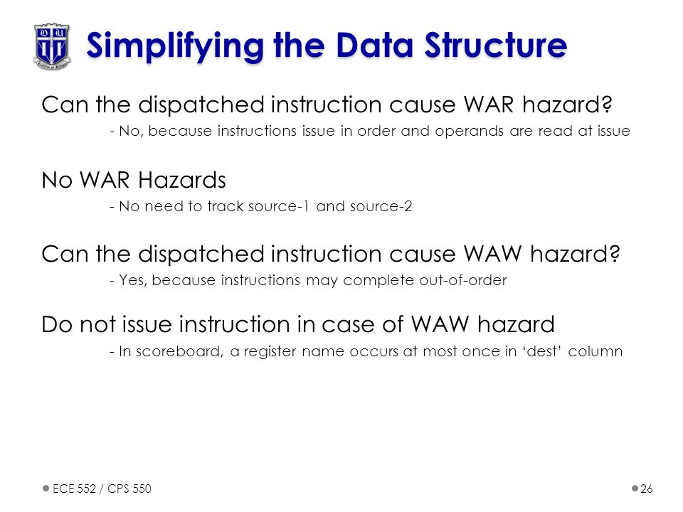 ECE 552 / CPS 55026 Simplifying the Data Structure Can the dispatched instruction cause WAR hazard? - No, because instructions issue in order and oper