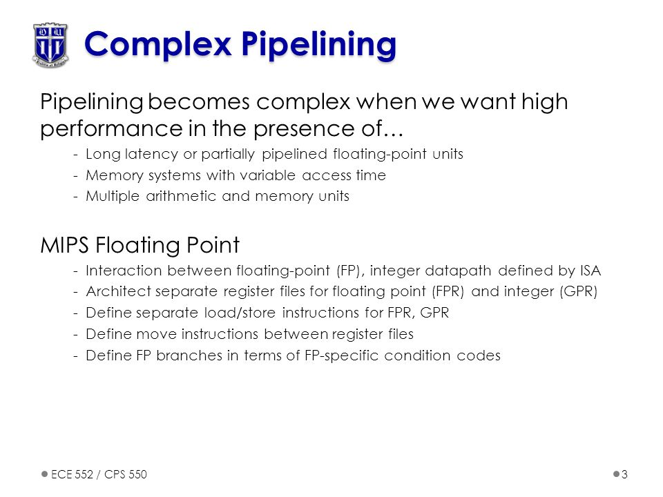 ECE 552 / CPS 5503 Complex Pipelining Pipelining becomes complex when we want high performance in the presence of… -Long latency or partially pipelined floating-point units -Memory systems with variable access time -Multiple arithmetic and memory units MIPS Floating Point -Interaction between floating-point (FP), integer datapath defined by ISA -Architect separate register files for floating point (FPR) and integer (GPR) -Define separate load/store instructions for FPR, GPR -Define move instructions between register files -Define FP branches in terms of FP-specific condition codes
