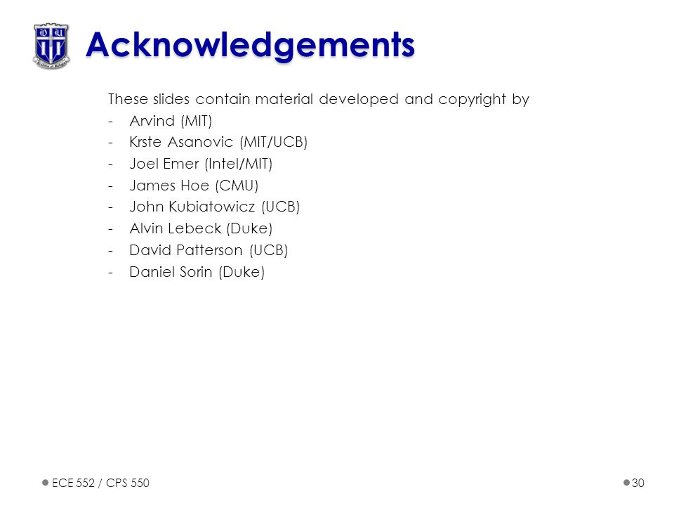 ECE 552 / CPS 55030 Acknowledgements These slides contain material developed and copyright by -Arvind (MIT) -Krste Asanovic (MIT/UCB) -Joel Emer (Intel/MIT) -James Hoe (CMU) -John Kubiatowicz (UCB) -Alvin Lebeck (Duke) -David Patterson (UCB) -Daniel Sorin (Duke)