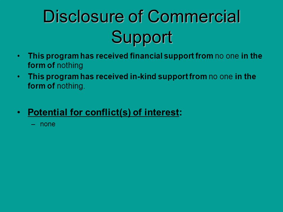 Disclosure of Commercial Support This program has received financial support from no one in the form of nothing This program has received in-kind support from no one in the form of nothing.