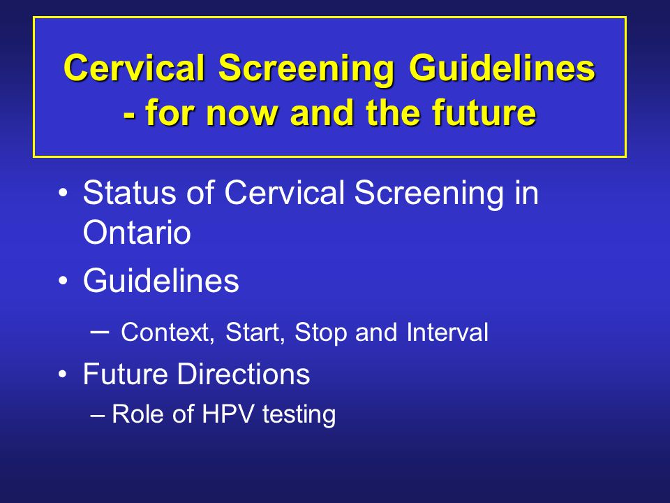 Cervical Screening Guidelines - for now and the future Status of Cervical Screening in Ontario Guidelines – Context, Start, Stop and Interval Future Directions –Role of HPV testing