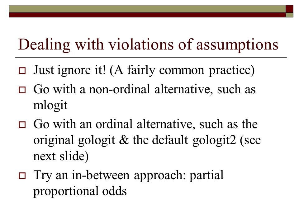 Dealing with violations of assumptions  Just ignore it! (A fairly common practice)  Go with a non-ordinal alternative, such as mlogit  Go with an o