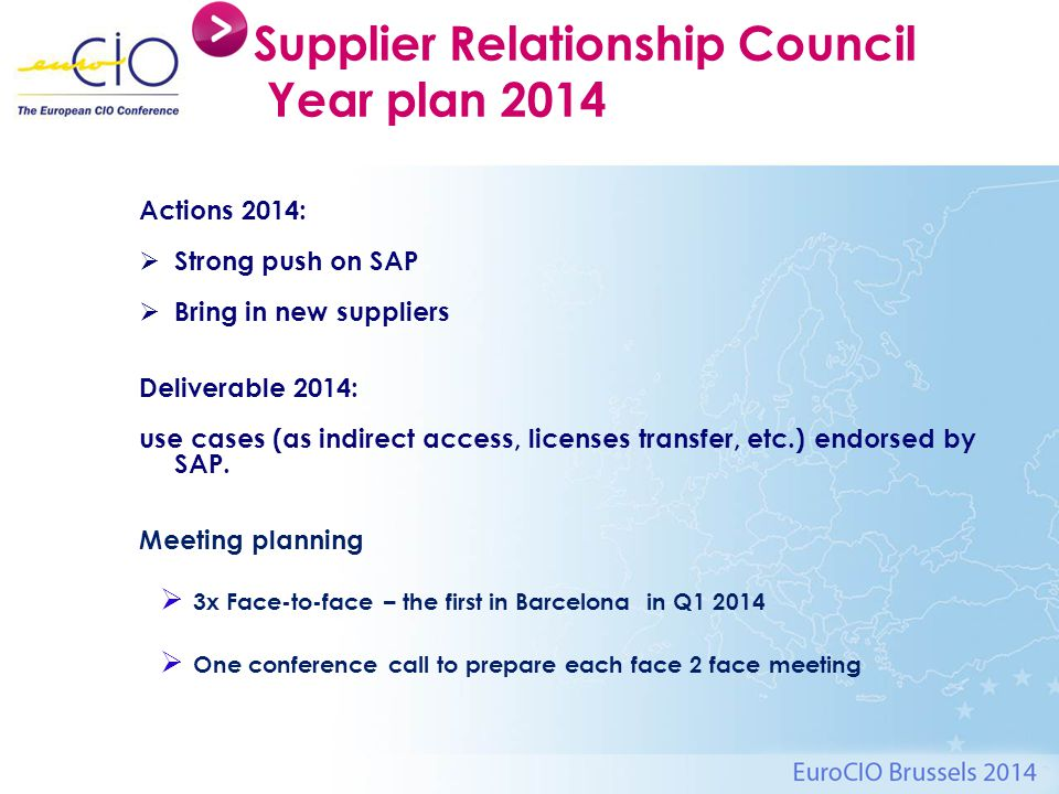 Supplier Relationship Council Year plan 2014 Actions 2014:  Strong push on SAP  Bring in new suppliers Deliverable 2014: use cases (as indirect access, licenses transfer, etc.) endorsed by SAP.