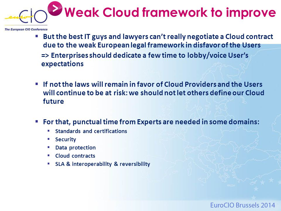 Weak Cloud framework to improve  But the best IT guys and lawyers can't really negotiate a Cloud contract due to the weak European legal framework in disfavor of the Users => Enterprises should dedicate a few time to lobby/voice User's expectations  If not the laws will remain in favor of Cloud Providers and the Users will continue to be at risk: we should not let others define our Cloud future  For that, punctual time from Experts are needed in some domains:  Standards and certifications  Security  Data protection  Cloud contracts  SLA & interoperability & reversibility