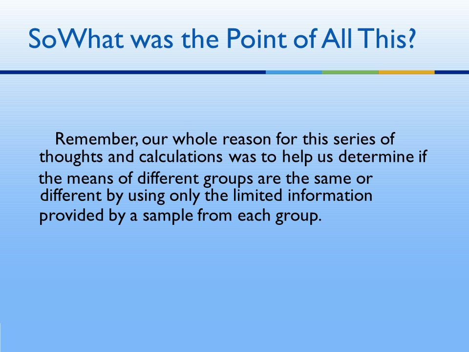 Remember, our whole reason for this series of thoughts and calculations was to help us determine if the means of different groups are the same or diff
