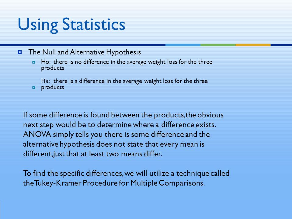  The Null and Alternative Hypothesis  Ho: there is no difference in the average weight loss for the three products Ha: there is a difference in the average weight loss for the three products If some difference is found between the products,the obvious next step would be to determine where a difference exists.