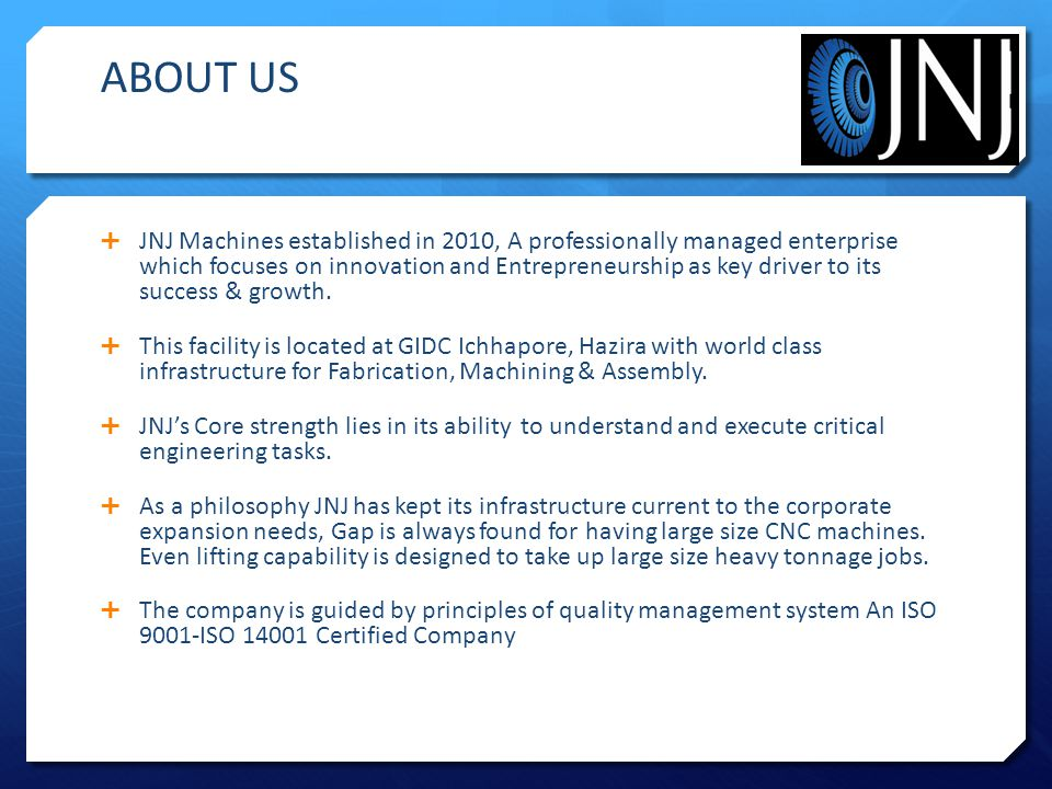 ABOUT US  JNJ Machines established in 2010, A professionally managed enterprise which focuses on innovation and Entrepreneurship as key driver to its success & growth.