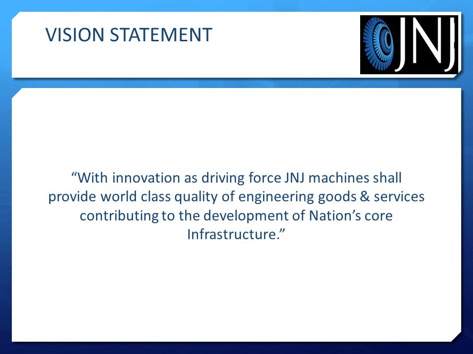 With innovation as driving force JNJ machines shall provide world class quality of engineering goods & services contributing to the development of Nation's core Infrastructure. VISION STATEMENT