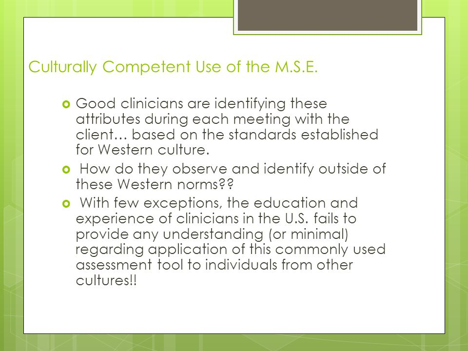 Culturally Competent Use of the M.S.E.  Good clinicians are identifying these attributes during each meeting with the client… based on the standards