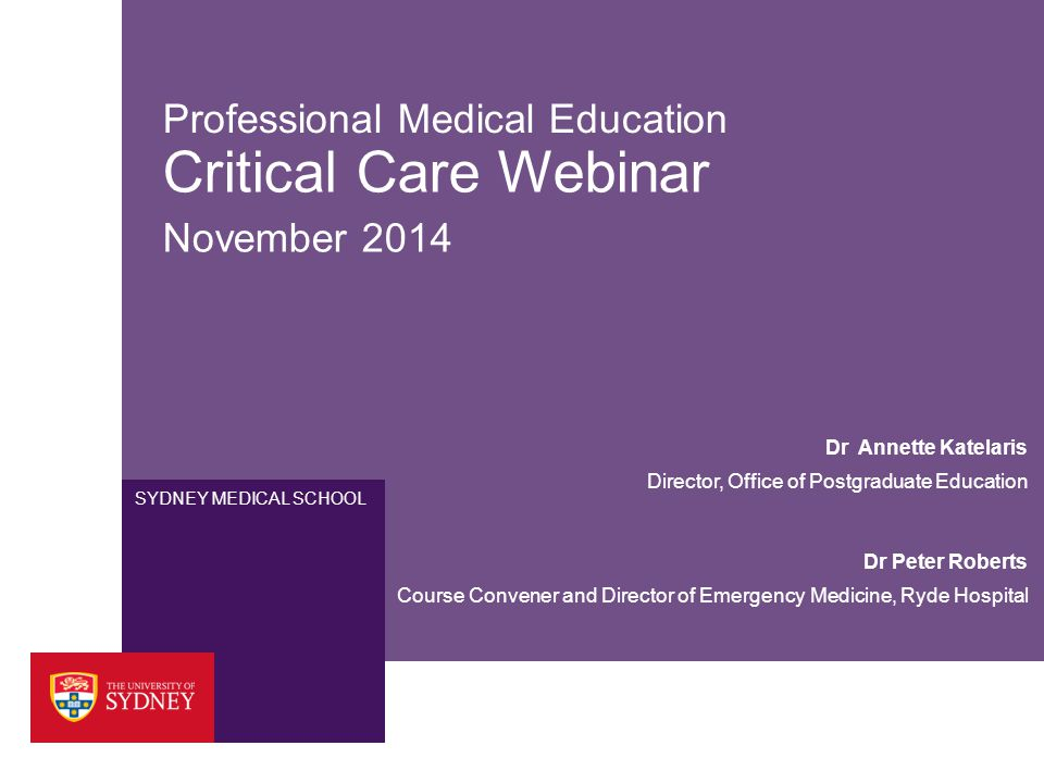 SYDNEY MEDICAL SCHOOL Professional Medical Education Critical Care Webinar November 2014 Dr Peter Roberts Course Convener and Director of Emergency Me