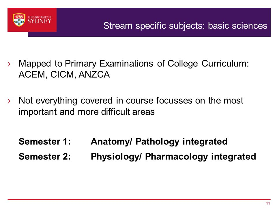 Stream specific subjects: basic sciences ›Mapped to Primary Examinations of College Curriculum: ACEM, CICM, ANZCA ›Not everything covered in course focusses on the most important and more difficult areas Semester 1: Anatomy/ Pathology integrated Semester 2: Physiology/ Pharmacology integrated 11