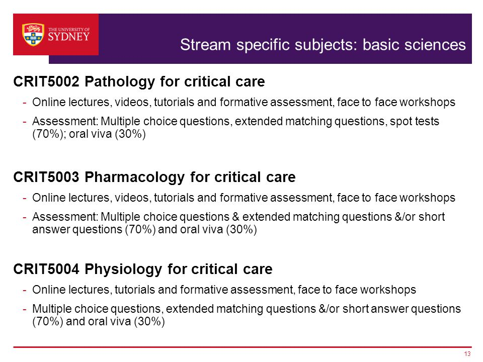 Stream specific subjects: basic sciences CRIT5002 Pathology for critical care -Online lectures, videos, tutorials and formative assessment, face to face workshops -Assessment: Multiple choice questions, extended matching questions, spot tests (70%); oral viva (30%) CRIT5003 Pharmacology for critical care -Online lectures, videos, tutorials and formative assessment, face to face workshops -Assessment: Multiple choice questions & extended matching questions &/or short answer questions (70%) and oral viva (30%) CRIT5004 Physiology for critical care -Online lectures, tutorials and formative assessment, face to face workshops -Multiple choice questions, extended matching questions &/or short answer questions (70%) and oral viva (30%) 13