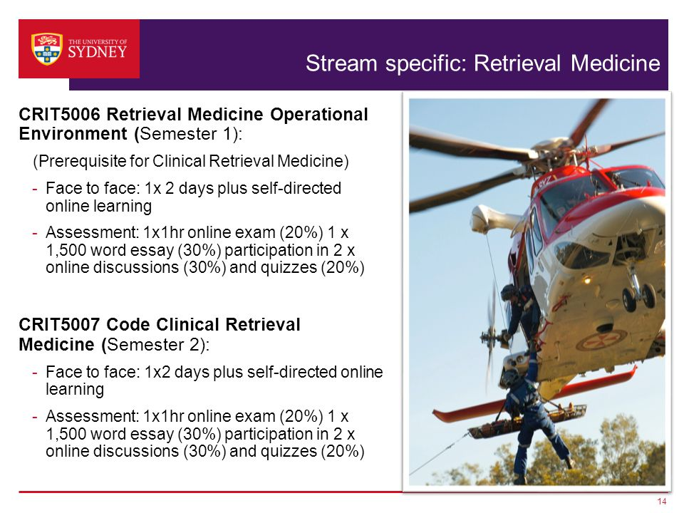 Stream specific: Retrieval Medicine CRIT5006 Retrieval Medicine Operational Environment (Semester 1): (Prerequisite for Clinical Retrieval Medicine) -Face to face: 1x 2 days plus self-directed online learning -Assessment: 1x1hr online exam (20%) 1 x 1,500 word essay (30%) participation in 2 x online discussions (30%) and quizzes (20%) CRIT5007 Code Clinical Retrieval Medicine (Semester 2): -Face to face: 1x2 days plus self-directed online learning -Assessment: 1x1hr online exam (20%) 1 x 1,500 word essay (30%) participation in 2 x online discussions (30%) and quizzes (20%) 14