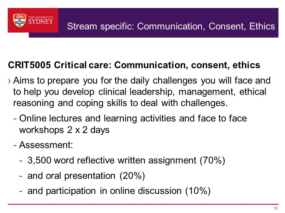 Stream specific: Communication, Consent, Ethics CRIT5005 Critical care: Communication, consent, ethics ›Aims to prepare you for the daily challenges you will face and to help you develop clinical leadership, management, ethical reasoning and coping skills to deal with challenges.