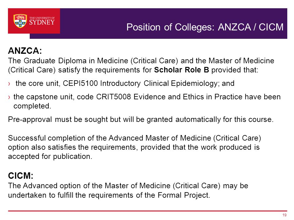Position of Colleges: ANZCA / CICM ANZCA: The Graduate Diploma in Medicine (Critical Care) and the Master of Medicine (Critical Care) satisfy the requ