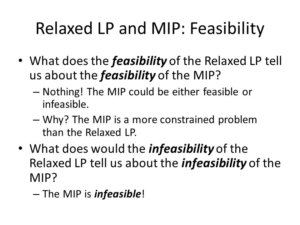 Relaxed LP and MIP: Feasibility What does the feasibility of the Relaxed LP tell us about the feasibility of the MIP? – Nothing! The MIP could be eith