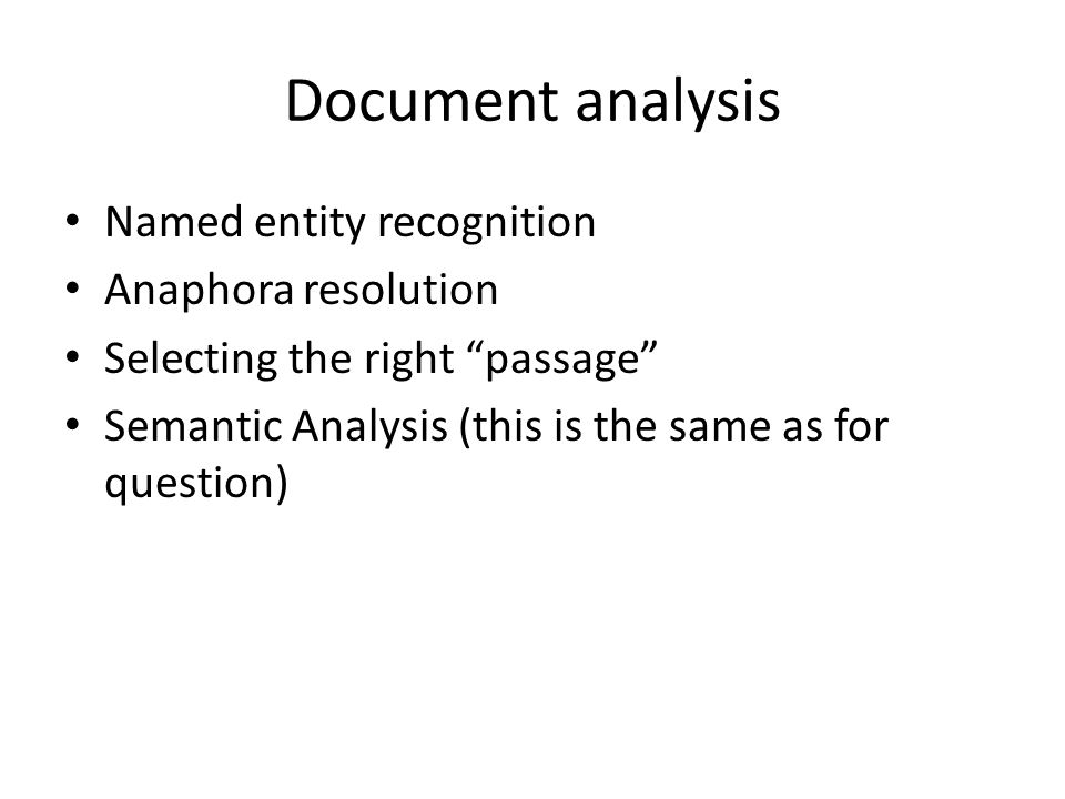 Document analysis Named entity recognition Anaphora resolution Selecting the right passage Semantic Analysis (this is the same as for question)
