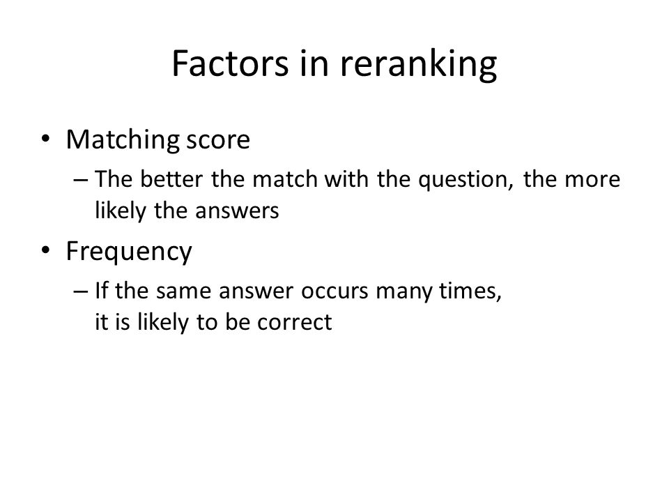 Factors in reranking Matching score – The better the match with the question, the more likely the answers Frequency – If the same answer occurs many times, it is likely to be correct