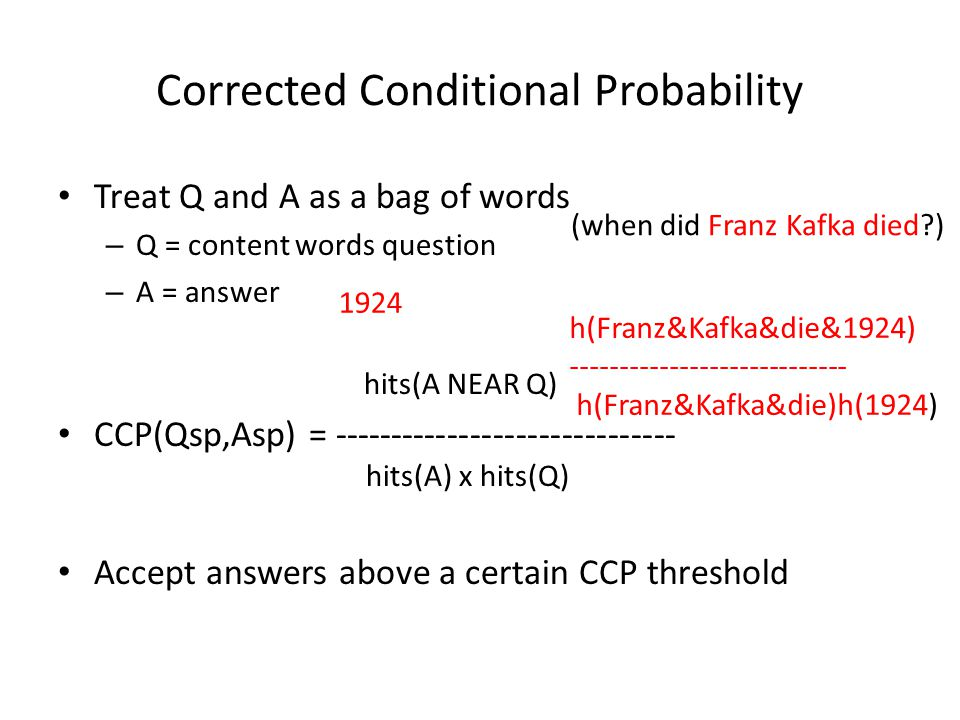 Corrected Conditional Probability Treat Q and A as a bag of words – Q = content words question – A = answer hits(A NEAR Q) CCP(Qsp,Asp) = ------------------------------ hits(A) x hits(Q) Accept answers above a certain CCP threshold (when did Franz Kafka died ) 1924 h(Franz&Kafka&die&1924) ---------------------------- h(Franz&Kafka&die)h(1924)