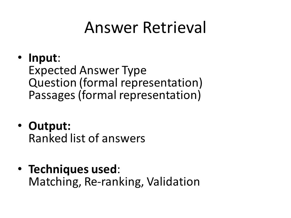Answer Retrieval Input: Expected Answer Type Question (formal representation) Passages (formal representation) Output: Ranked list of answers Techniques used: Matching, Re-ranking, Validation