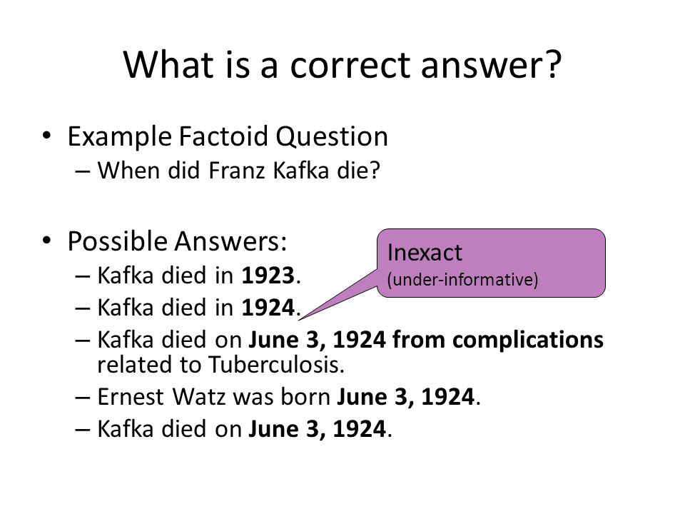 What is a correct answer. Example Factoid Question – When did Franz Kafka die.