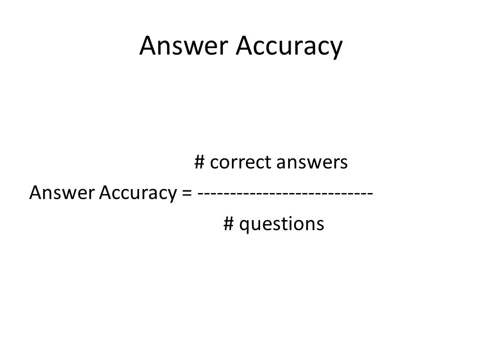 Answer Accuracy # correct answers Answer Accuracy = --------------------------- # questions