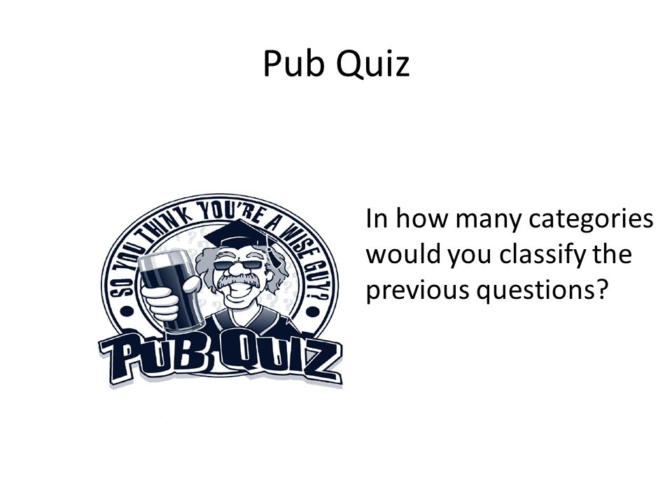 Pub Quiz In how many categories would you classify the previous questions