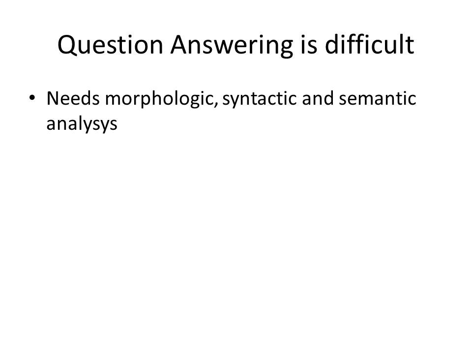 Question Answering is difficult Needs morphologic, syntactic and semantic analysys