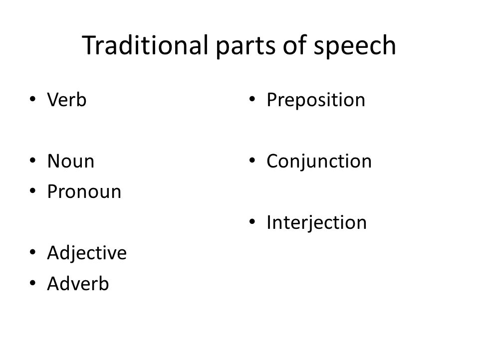 Traditional parts of speech Verb Noun Pronoun Adjective Adverb Preposition Conjunction Interjection
