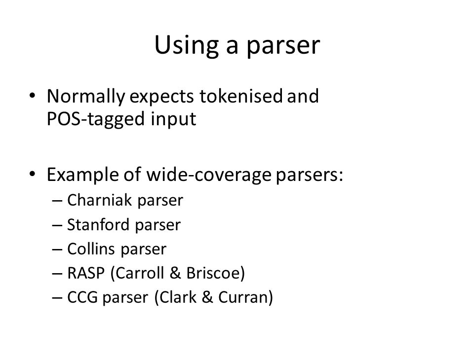 Using a parser Normally expects tokenised and POS-tagged input Example of wide-coverage parsers: – Charniak parser – Stanford parser – Collins parser – RASP (Carroll & Briscoe) – CCG parser (Clark & Curran)