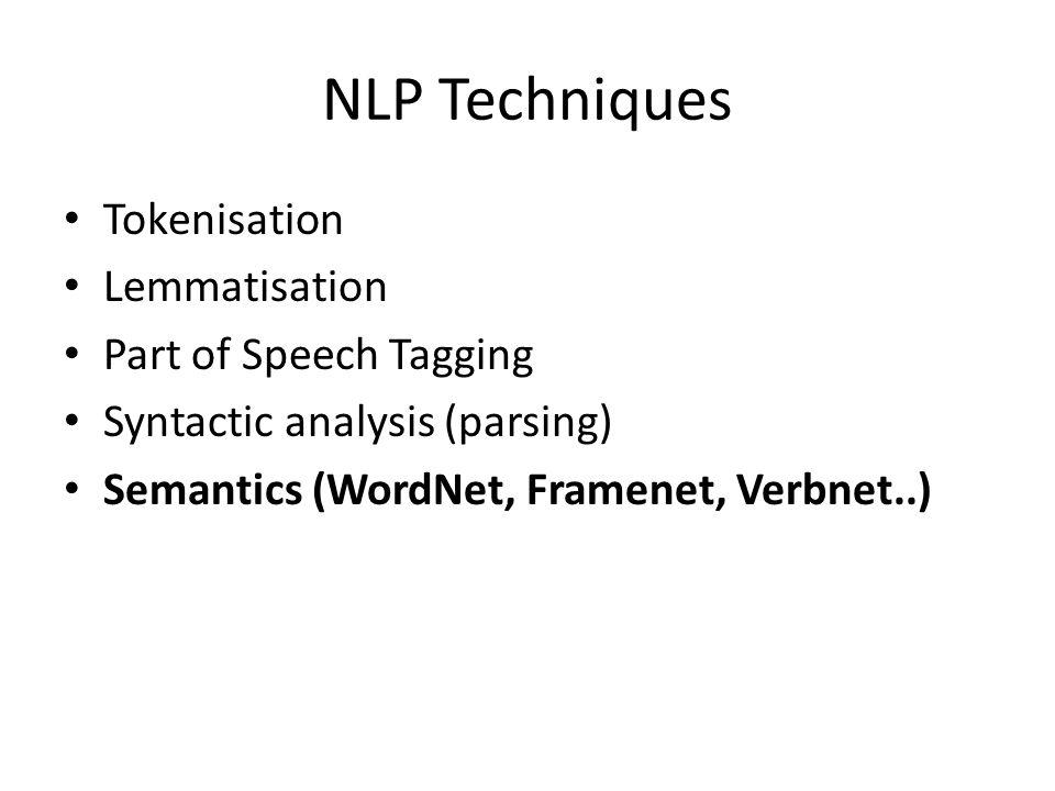 NLP Techniques Tokenisation Lemmatisation Part of Speech Tagging Syntactic analysis (parsing) Semantics (WordNet, Framenet, Verbnet..)
