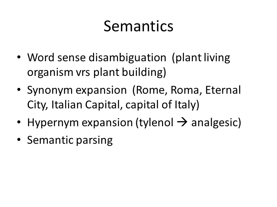 Semantics Word sense disambiguation (plant living organism vrs plant building) Synonym expansion (Rome, Roma, Eternal City, Italian Capital, capital of Italy) Hypernym expansion (tylenol  analgesic) Semantic parsing