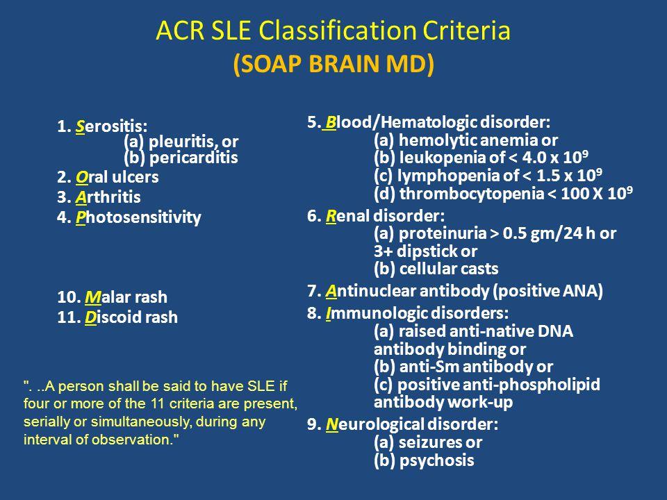 ACR SLE Classification Criteria (SOAP BRAIN MD) 1. Serositis: (a) pleuritis, or (b) pericarditis 2. Oral ulcers 3. Arthritis 4. Photosensitivity 10. M