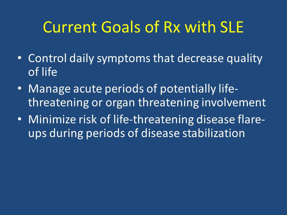 Current Goals of Rx with SLE Control daily symptoms that decrease quality of life Manage acute periods of potentially life- threatening or organ threa