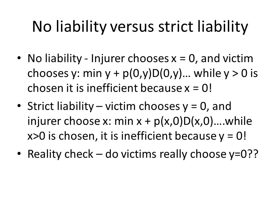No liability versus strict liability No liability - Injurer chooses x = 0, and victim chooses y: min y + p(0,y)D(0,y)… while y > 0 is chosen it is inefficient because x = 0.