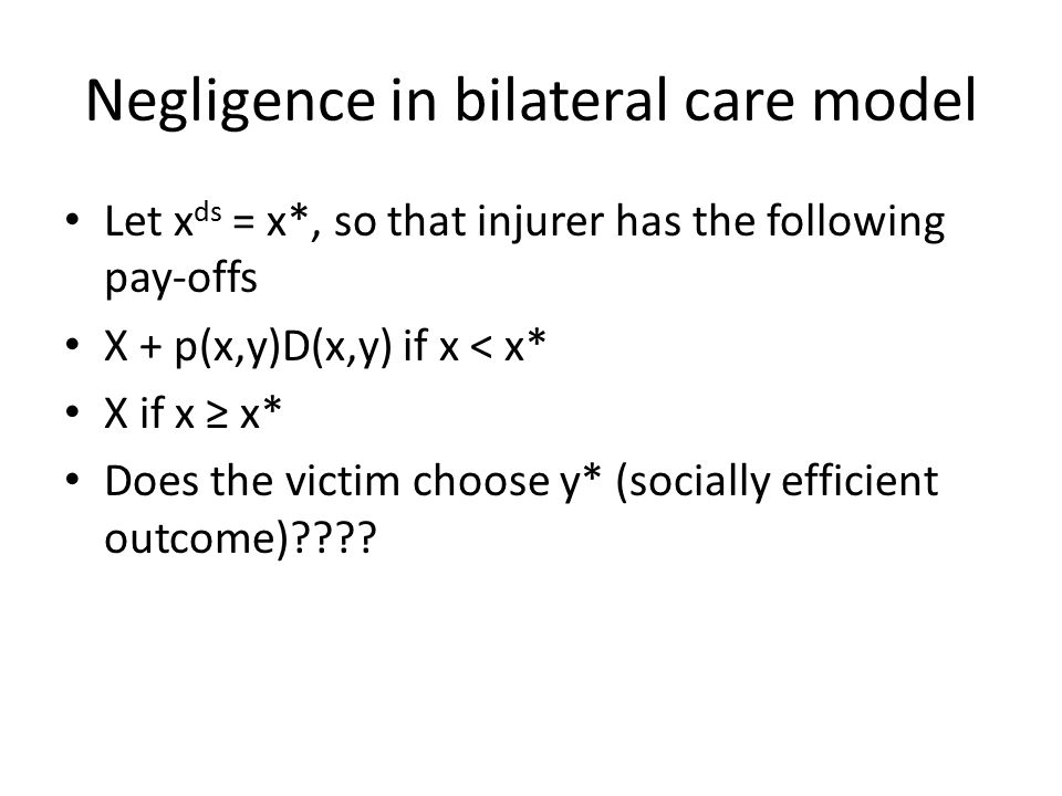 Negligence in bilateral care model Let x ds = x*, so that injurer has the following pay-offs X + p(x,y)D(x,y) if x < x* X if x ≥ x* Does the victim choose y* (socially efficient outcome)