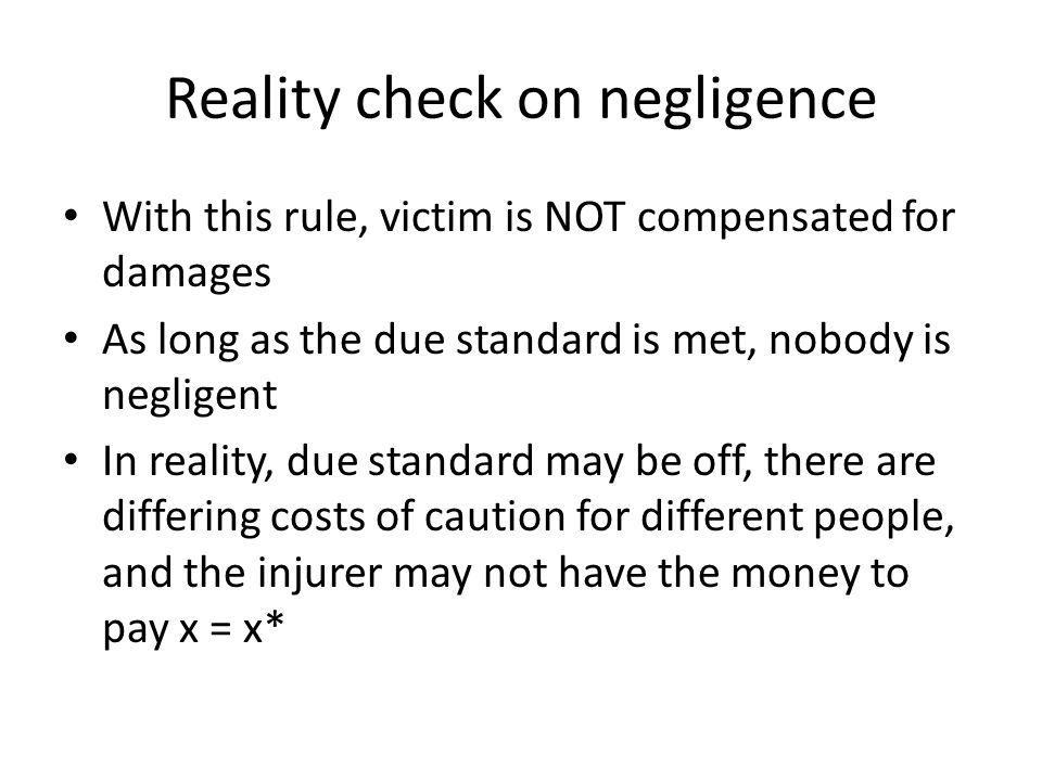 Reality check on negligence With this rule, victim is NOT compensated for damages As long as the due standard is met, nobody is negligent In reality, due standard may be off, there are differing costs of caution for different people, and the injurer may not have the money to pay x = x*