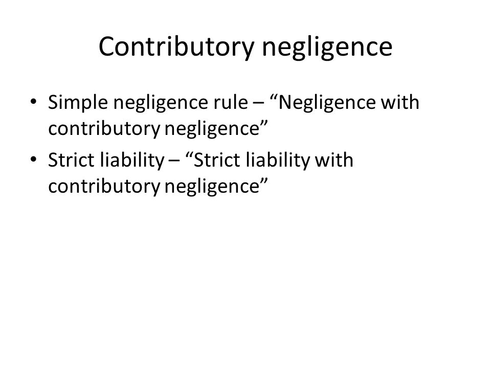 Contributory negligence Simple negligence rule – Negligence with contributory negligence Strict liability – Strict liability with contributory negligence