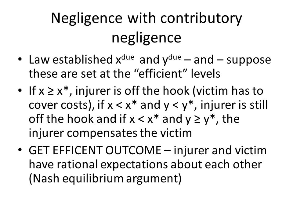 Negligence with contributory negligence Law established x due and y due – and – suppose these are set at the efficient levels If x ≥ x*, injurer is off the hook (victim has to cover costs), if x < x* and y < y*, injurer is still off the hook and if x < x* and y ≥ y*, the injurer compensates the victim GET EFFICENT OUTCOME – injurer and victim have rational expectations about each other (Nash equilibrium argument)