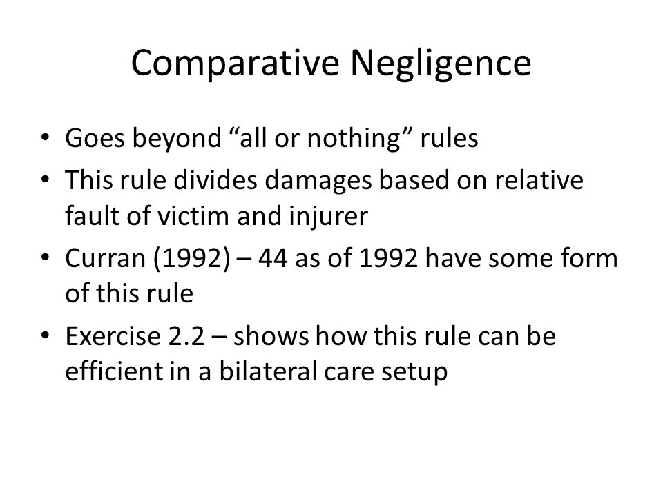 Comparative Negligence Goes beyond all or nothing rules This rule divides damages based on relative fault of victim and injurer Curran (1992) – 44 as of 1992 have some form of this rule Exercise 2.2 – shows how this rule can be efficient in a bilateral care setup