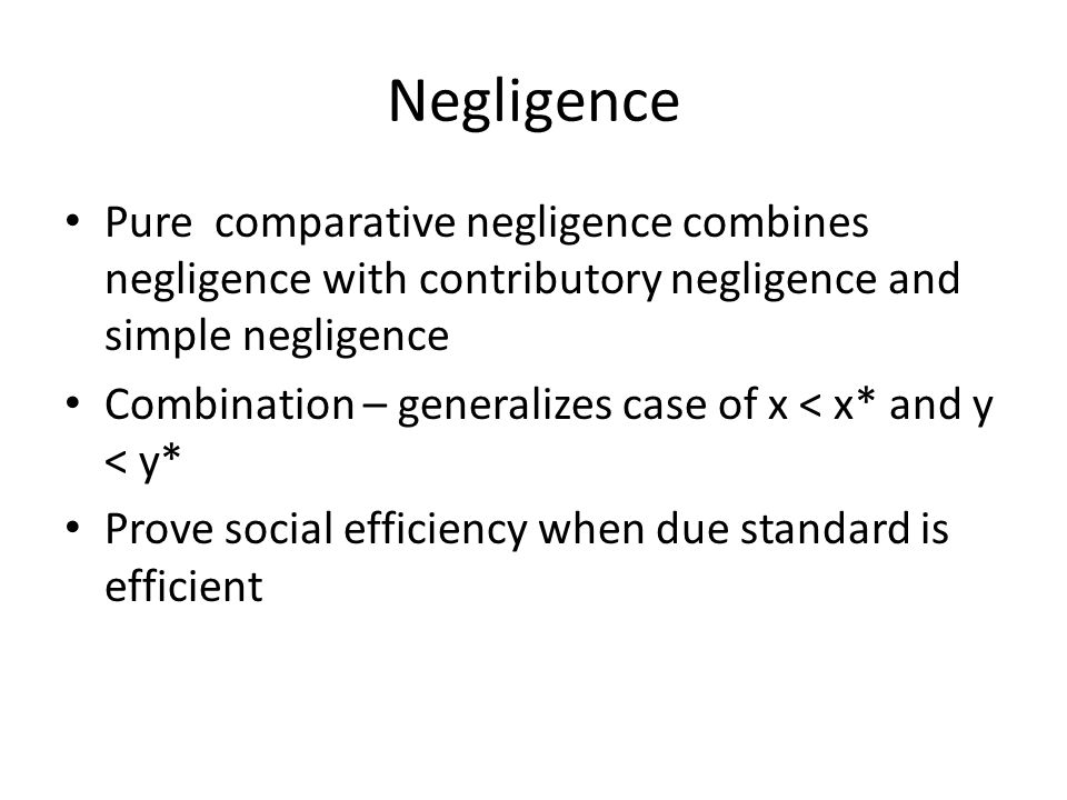 Negligence Pure comparative negligence combines negligence with contributory negligence and simple negligence Combination – generalizes case of x < x* and y < y* Prove social efficiency when due standard is efficient