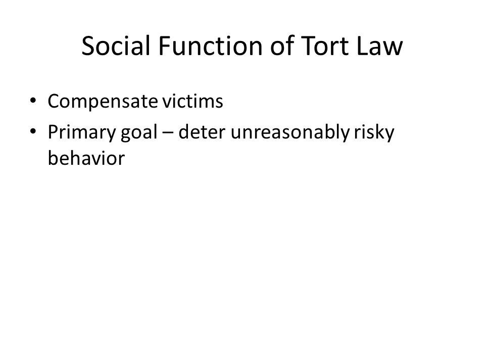 Social Function of Tort Law Compensate victims Primary goal – deter unreasonably risky behavior