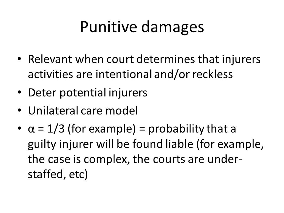 Punitive damages Relevant when court determines that injurers activities are intentional and/or reckless Deter potential injurers Unilateral care model α = 1/3 (for example) = probability that a guilty injurer will be found liable (for example, the case is complex, the courts are under- staffed, etc)