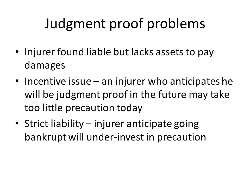 Judgment proof problems Injurer found liable but lacks assets to pay damages Incentive issue – an injurer who anticipates he will be judgment proof in the future may take too little precaution today Strict liability – injurer anticipate going bankrupt will under-invest in precaution