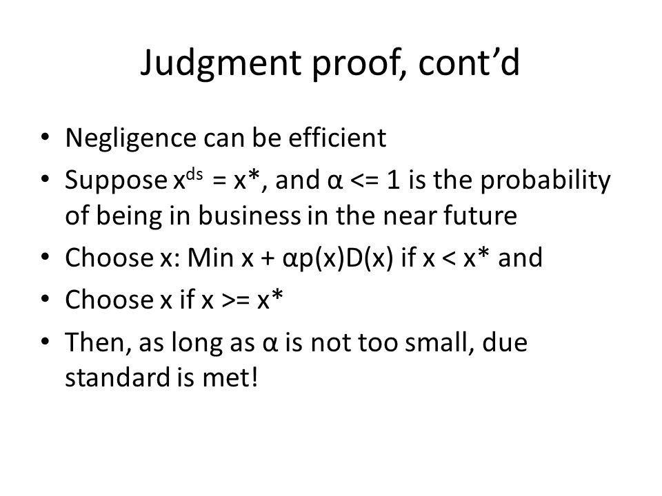 Judgment proof, cont'd Negligence can be efficient Suppose x ds = x*, and α <= 1 is the probability of being in business in the near future Choose x: Min x + αp(x)D(x) if x < x* and Choose x if x >= x* Then, as long as α is not too small, due standard is met!