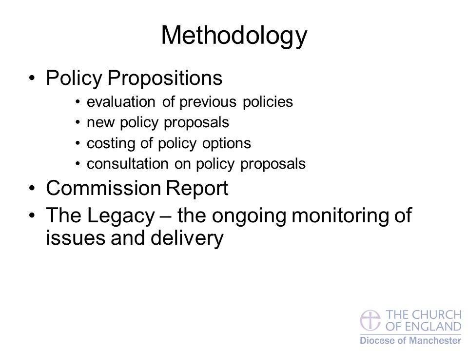 Methodology Policy Propositions evaluation of previous policies new policy proposals costing of policy options consultation on policy proposals Commission Report The Legacy – the ongoing monitoring of issues and delivery
